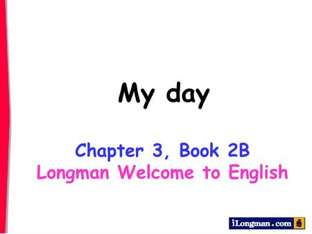 My day Chapter 3, Book 2B Longman Welcome to English.