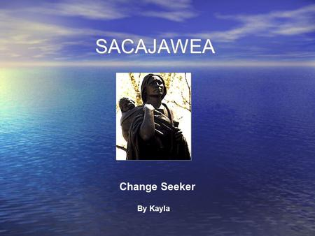 SACAJAWEA Change Seeker By Kayla. Biography Born 1789 Sacajawea was born in Idaho in a tribe called the Shoshone. While she was growing up, people called.