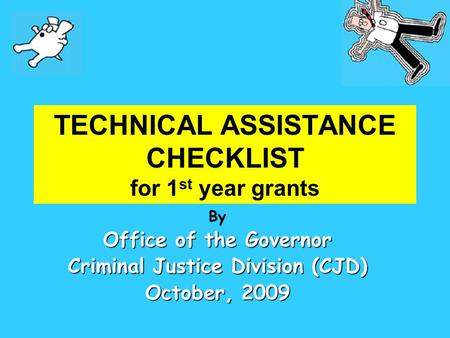 TECHNICAL ASSISTANCE CHECKLIST for 1 st year grants By Office of the Governor Criminal Justice Division (CJD) October, 2009.