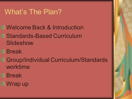 What's The Plan? Welcome Back & Introduction Standards-Based Curriculum Slideshow Break Group/Individual Curriculum/Standards worktime Break Wrap up.
