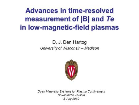 Advances in time-resolved measurement of |B| and Te in low-magnetic-field plasmas D. J. Den Hartog University of Wisconsin – Madison Open Magnetic Systems.