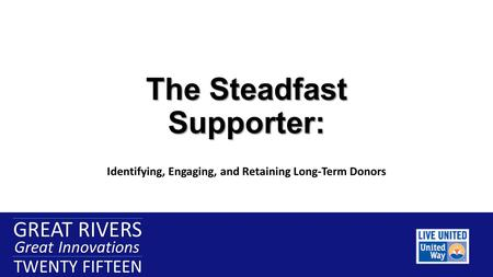 GREAT RIVERS Great Innovations TWENTY FIFTEEN GREAT RIVERS Great Innovations TWENTY FIFTEEN The Steadfast Supporter: Identifying, Engaging, and Retaining.
