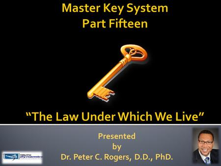 Presented by Dr. Peter C. Rogers, D.D., PhD.. The Law Under Which We Live  All conditions and experiences that come to you do so for your benefit. Difficulties.