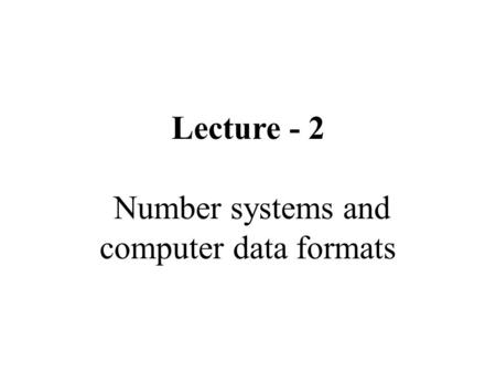 Lecture - 2 Number systems and computer data formats.