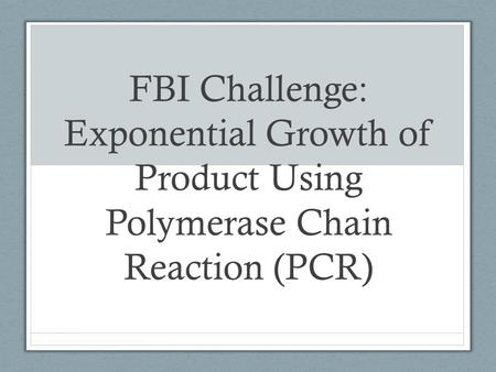 FBI Challenge: Exponential Growth of Product Using Polymerase Chain Reaction (PCR)