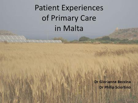 Patient Experiences of Primary Care in Malta Dr Glorianne Bezzina Dr Philip Sciortino.