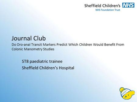 Journal Club Do Oro-anal Transit Markers Predict Which Children Would Benefit From Colonic Manometry Studies ST8 paediatric trainee Sheffield Children's.