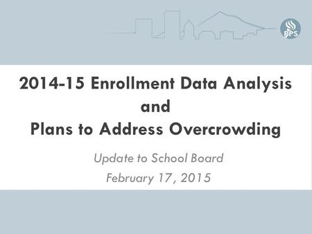 2014-15 Enrollment Data Analysis and Plans to Address Overcrowding Update to School Board February 17, 2015.