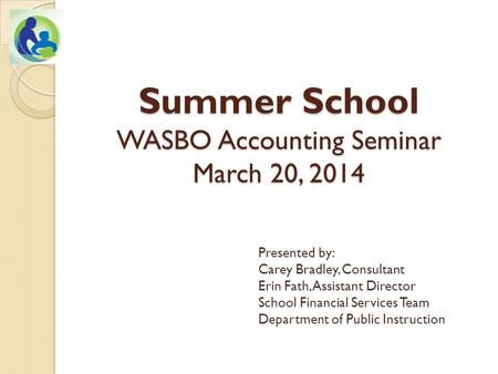 Summer School WASBO Accounting Seminar March 20, 2014 Presented by: Carey Bradley, Consultant Erin Fath, Assistant Director School Financial Services Team.