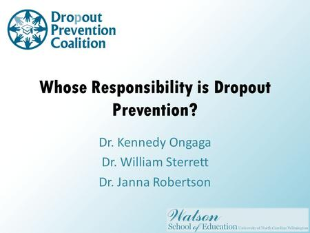 Whose Responsibility is Dropout Prevention? Dr. Kennedy Ongaga Dr. William Sterrett Dr. Janna Robertson.