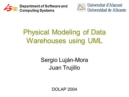 Department of Software and Computing Systems Physical Modeling of Data Warehouses using UML Sergio Luján-Mora Juan Trujillo DOLAP 2004.