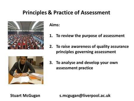 Principles & Practice of Assessment Stuart McGugan Aims: 1.To review the purpose of assessment 2.To raise awareness of quality.