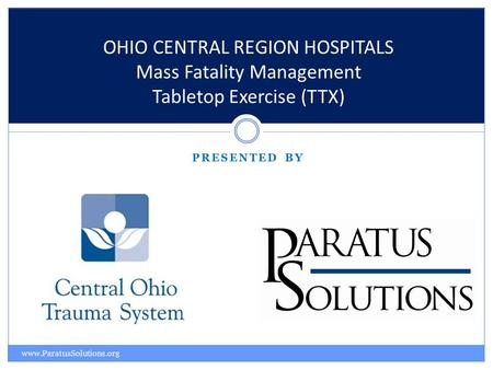 PRESENTED BY OHIO CENTRAL REGION HOSPITALS Mass Fatality Management Tabletop Exercise (TTX) www.ParatusSolutions.org.