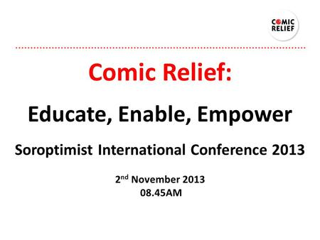 Comic Relief: Educate, Enable, Empower Soroptimist International Conference 2013 2 nd November 2013 08.45AM.