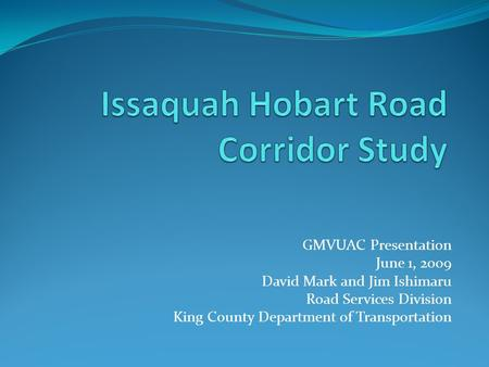 GMVUAC Presentation June 1, 2009 David Mark and Jim Ishimaru Road Services Division King County Department of Transportation.