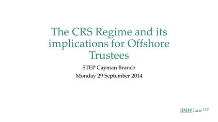 RMW Law LLP The CRS Regime and its implications for Offshore Trustees STEP Cayman Branch Monday 29 September 2014.