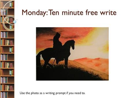 Monday: Ten minute free write Use the photo as a writing prompt if you need to.