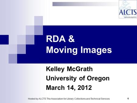 RDA & Moving Images Kelley McGrath University of Oregon March 14, 2012 1Hosted by ALCTS The Association for Library Collections and Technical Services.