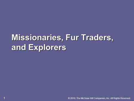 Missionaries, Fur Traders, and Explorers © 2010, The McGraw-Hill Companies, Inc. All Rights Reserved. 1.