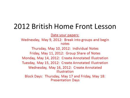 2012 British Home Front Lesson Date your papers: Wednesday, May 9, 2012: Break into groups and begin notes Thursday, May 10, 2012: Individual Notes Friday,