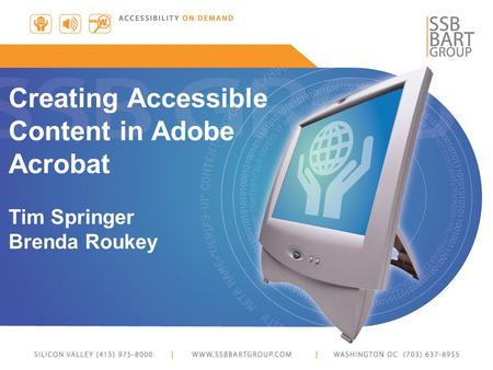 Creating Accessible Content in Adobe Acrobat Tim Springer Brenda Roukey.