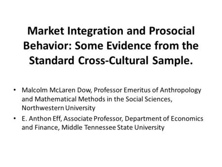 Market Integration and Prosocial Behavior: Some Evidence from the Standard Cross-Cultural Sample. Malcolm McLaren Dow, Professor Emeritus of Anthropology.