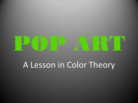 POP ART A Lesson in Color Theory. POP ART In the future everyone will be World-Famous for 15 minutes. … Andy Warhol.