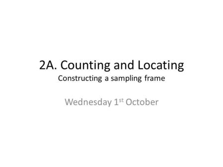2A. Counting and Locating Constructing a sampling frame Wednesday 1 st October.