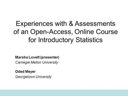 Experiences with & Assessments of an Open-Access, Online Course for Introductory Statistics Marsha Lovett (presenter) Carnegie Mellon University Oded Meyer.
