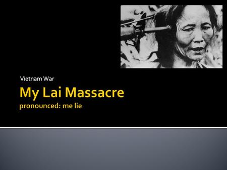 Vietnam War.  The My Lai massacre is probably one of the most infamous events of the Vietnam War. The My Lai massacre took place on March 16 th 1968Vietnam.