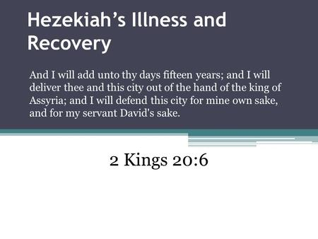 Hezekiah's Illness and Recovery And I will add unto thy days fifteen years; and I will deliver thee and this city out of the hand of the king of Assyria;