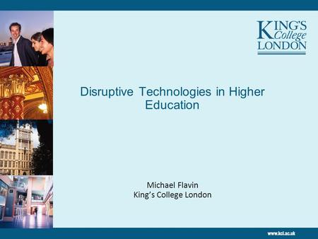 Disruptive Technologies in Higher Education Michael Flavin King's College London.