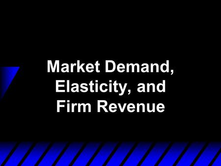 Market Demand, Elasticity, and Firm Revenue. From Individual to Market Demand Functions  Think of an economy containing n consumers, denoted by i = 1,