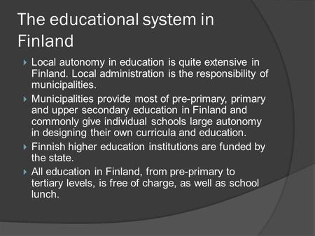 The educational system in Finland  Local autonomy in education is quite extensive in Finland. Local administration is the responsibility of municipalities.