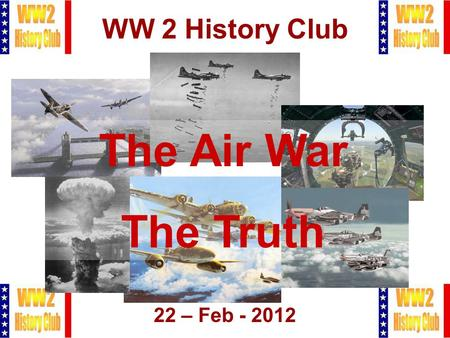 1 WW 2 History Club 22 – Feb - 2012 The Air War The Truth.