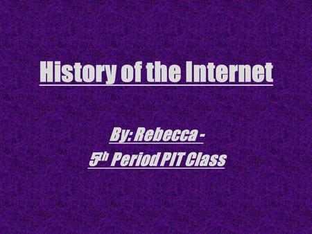 History of the Internet By: Rebecca - 5 th Period PIT Class.