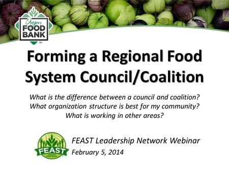 Forming a Regional Food System Council/Coalition FEAST Leadership Network Webinar February 5, 2014 What is the difference between a council and coalition?