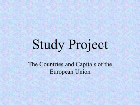 Study Project The Countries and Capitals of the European Union.