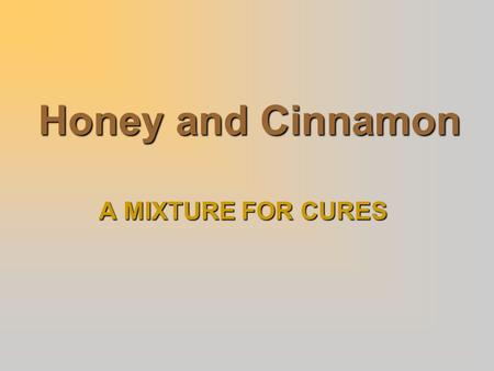 Honey and Cinnamon A MIXTURE FOR CURES. INTRODUCTION  It is found that a mixture of Honey and Cinnamon cures most diseases.  Honey is produced in most.