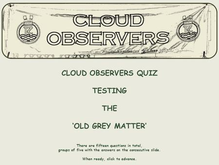 CLOUD OBSERVERS QUIZ TESTING THE 'OLD GREY MATTER' There are fifteen questions in total, groups of five with the answers on the consecutive slide. When.