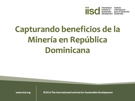 Capturando beneficios de la Minería en República Dominicana www.iisd.org ©2014 The International Institute for Sustainable Development.