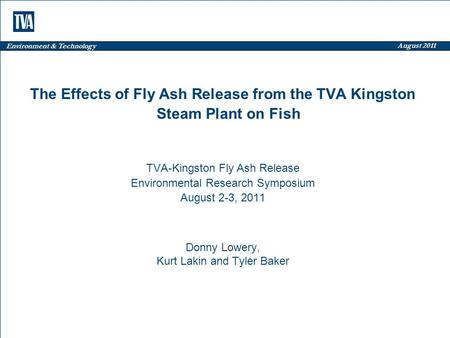 Environment & Technology August 2011 The Effects of Fly Ash Release from the TVA Kingston Steam Plant on Fish TVA-Kingston Fly Ash Release Environmental.