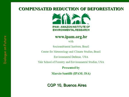 COMPENSATED REDUCTION OF DEFORESTATION IPAM - AMAZON INSTITUTE OF ENVIRONMENTAL RESEARCH www.ipam.org.br COP 10, Buenos Aires Dialogue on Future with Socioambiental.