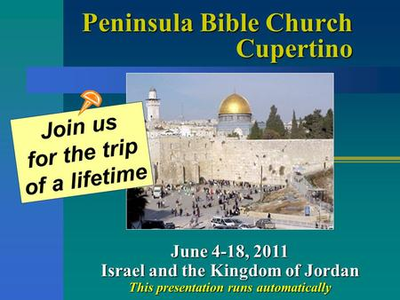 Peninsula Bible Church Cupertino June 4-18, 2011 Israel and the Kingdom of Jordan This presentation runs automatically Join us for the trip of a lifetime.