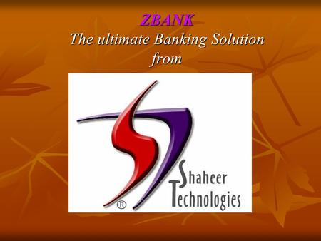ZBANK The ultimate Banking Solution from. INTRODUCTION: Shaheer Technologies has eighteen year's rich experience of developing and maintaining Financial.