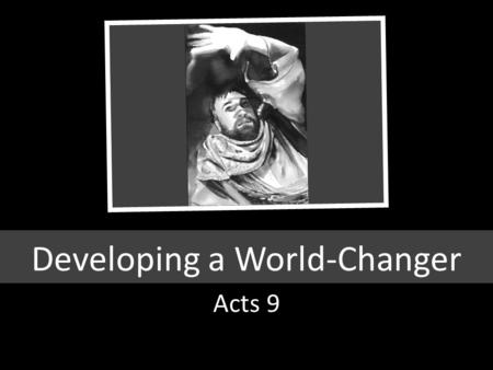 Developing a World-Changer Acts 9. Acts 17 6 And when they found them not, they drew Jason and certain brethren unto the rulers of the city, crying, These.