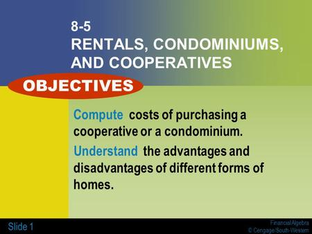 Financial Algebra © Cengage/South-Western Slide 1 8-5 RENTALS, CONDOMINIUMS, AND COOPERATIVES Compute costs of purchasing a cooperative or a condominium.