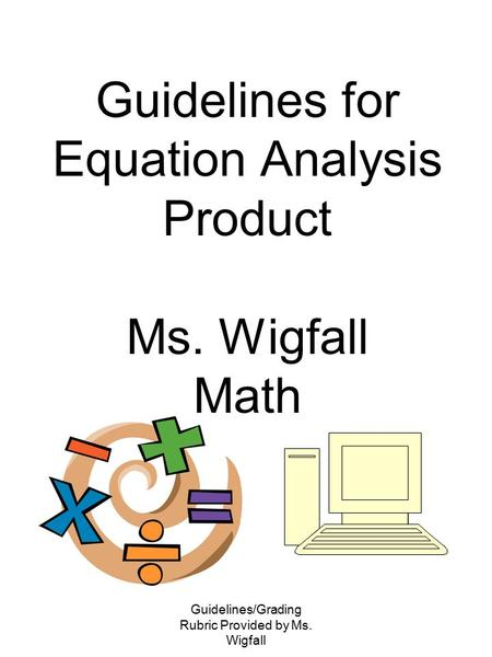 Guidelines/Grading Rubric Provided by Ms. Wigfall Guidelines for Equation Analysis Product Ms. Wigfall Math.