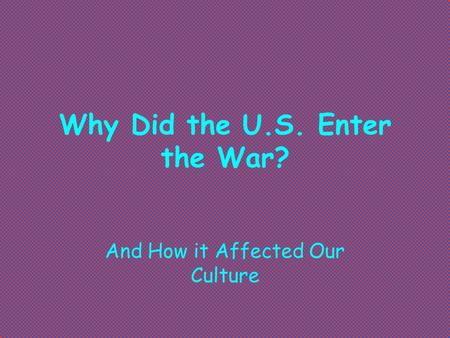 Why Did the U.S. Enter the War? And How it Affected Our Culture.