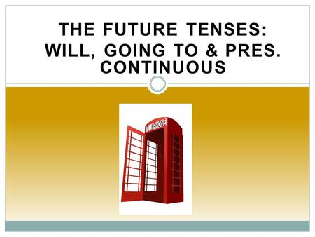 THE FUTURE TENSES: WILL, GOING TO & PRES. CONTINUOUS.
